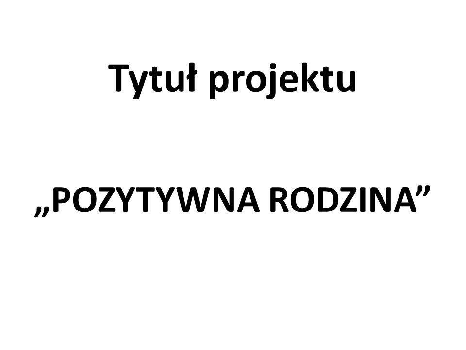 """Tytuł projektu """"POZYTYWNA RODZINA"""