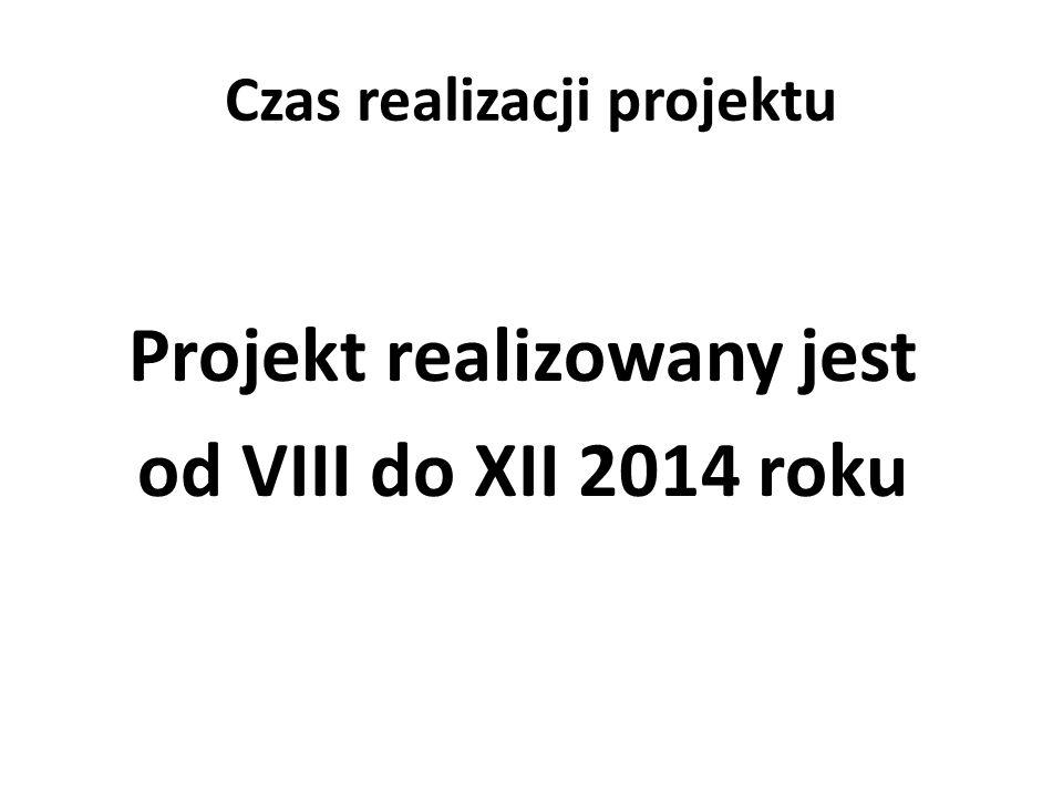 Czas realizacji projektu Projekt realizowany jest od VIII do XII 2014 roku