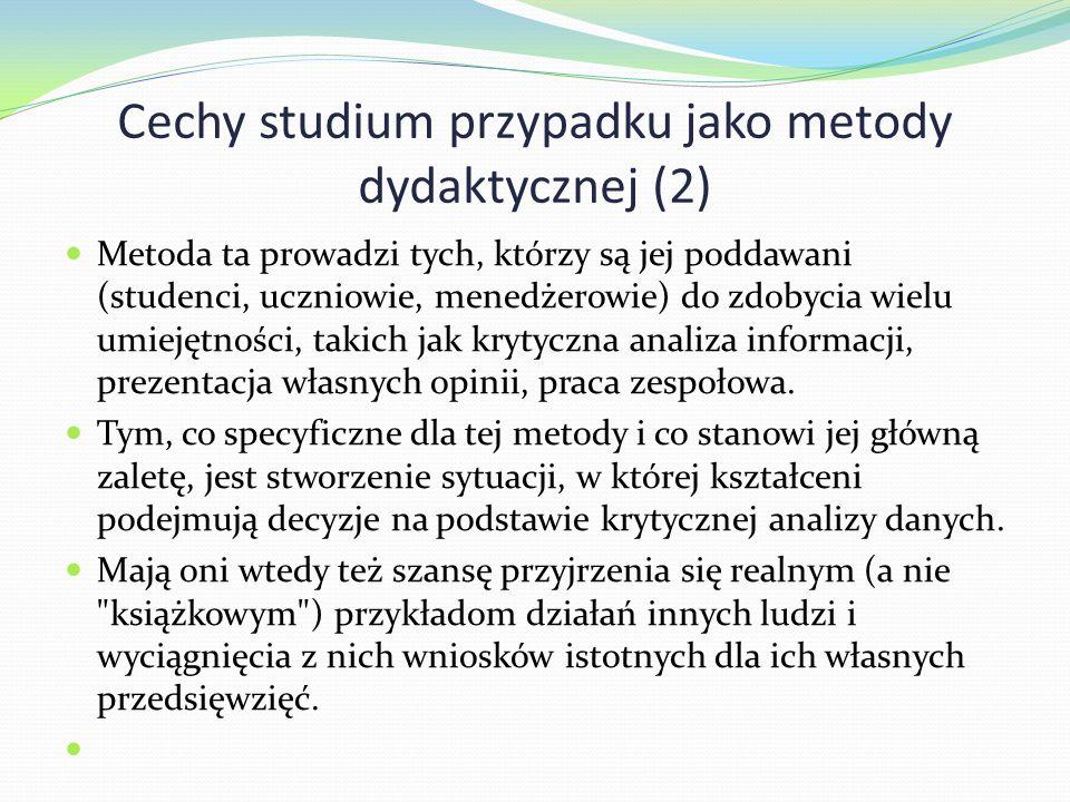Cechy studium przypadku jako metody dydaktycznej (2) Metoda ta prowadzi tych, którzy są jej poddawani (studenci, uczniowie, menedżerowie) do zdobycia