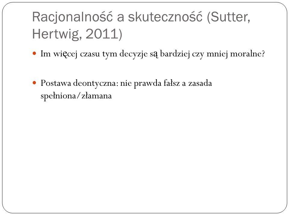 Racjonalność a skuteczność (Sutter, Hertwig, 2011) Im wi ę cej czasu tym decyzje s ą bardziej czy mniej moralne.