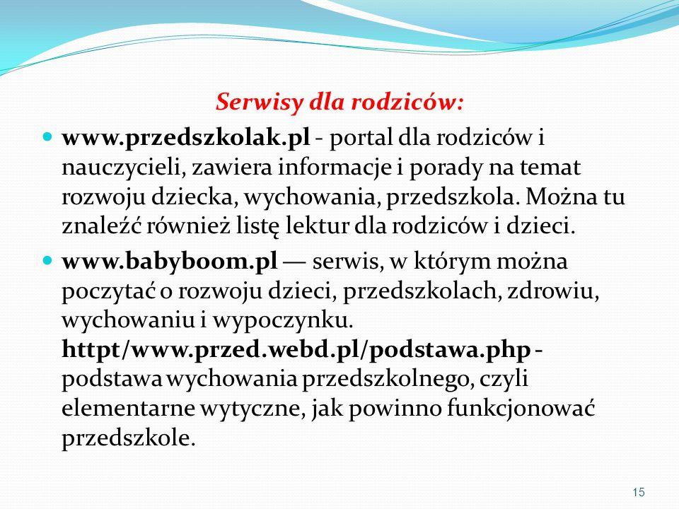 Serwisy dla rodziców: www.przedszkolak.pl - portal dla rodziców i nauczycieli, zawiera informacje i porady na temat rozwoju dziecka, wychowania, przed
