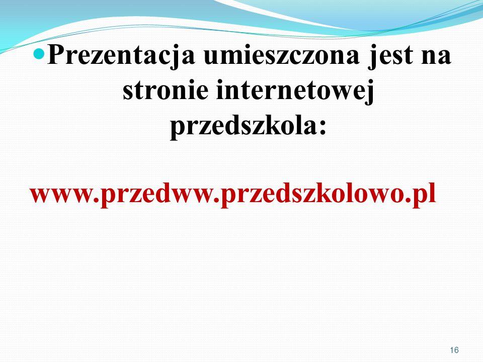 Prezentacja umieszczona jest na stronie internetowej przedszkola: www.przedww.przedszkolowo.pl 16