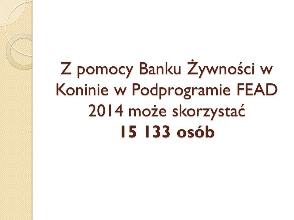 Z pomocy Banku Żywności w Koninie w Podprogramie FEAD 2014 może skorzystać 15 133 osób