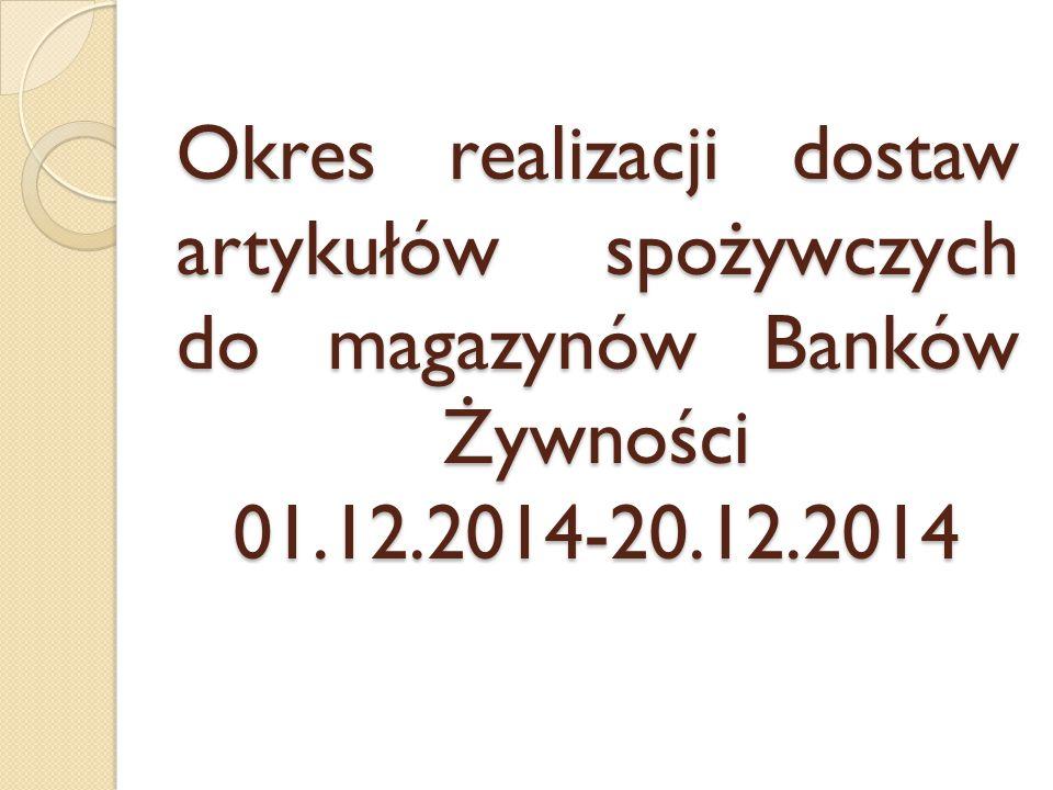 Okres realizacji dostaw artykułów spożywczych do magazynów Banków Żywności 01.12.2014-20.12.2014
