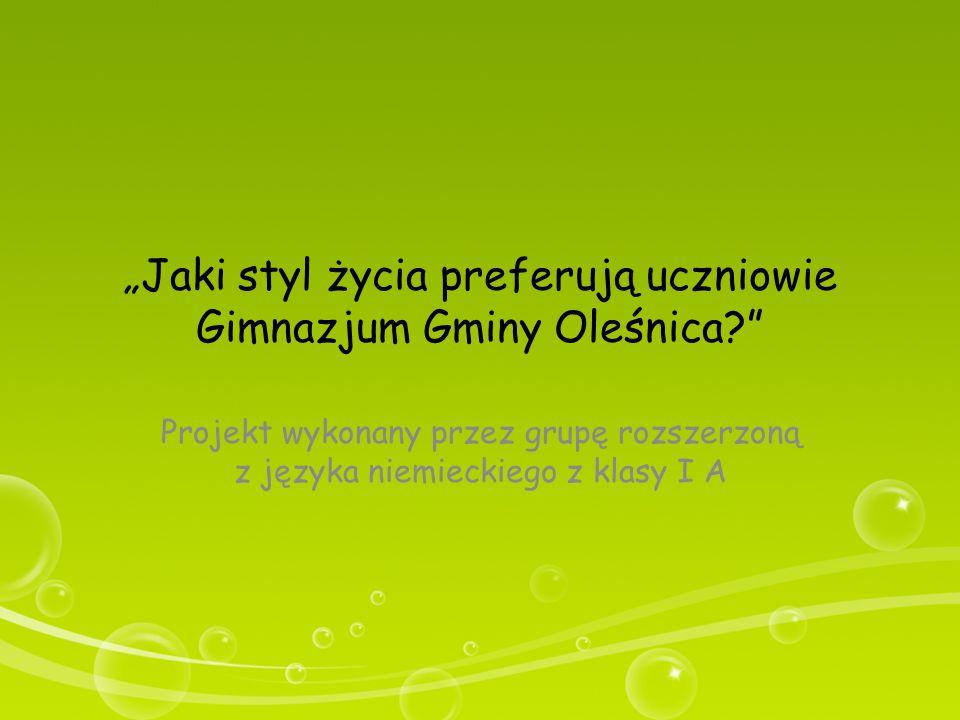 """""""Jaki styl życia preferują uczniowie Gimnazjum Gminy Oleśnica?"""" Projekt wykonany przez grupę rozszerzoną z języka niemieckiego z klasy I A"""