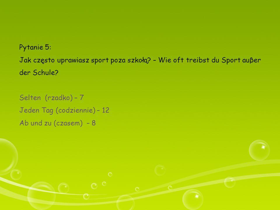 Pytanie 5: Jak często uprawiasz sport poza szkołą? – Wie oft treibst du Sport auβer der Schule? Selten (rzadko) – 7 Jeden Tag (codziennie) – 12 Ab und