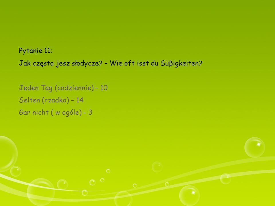 Pytanie 11: Jak często jesz słodycze? – Wie oft isst du Süβigkeiten? Jeden Tag (codziennie) – 10 Selten (rzadko) – 14 Gar nicht ( w ogóle) - 3