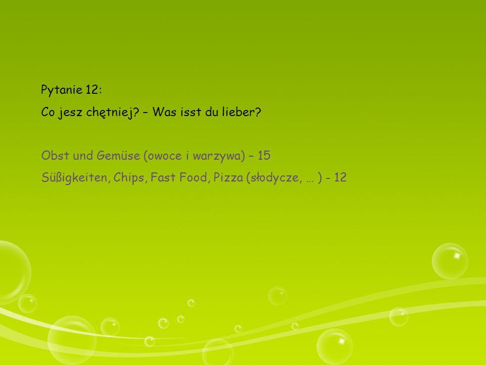 Pytanie 12: Co jesz chętniej? – Was isst du lieber? Obst und Gemüse (owoce i warzywa) – 15 Süßigkeiten, Chips, Fast Food, Pizza (słodycze, … ) - 12