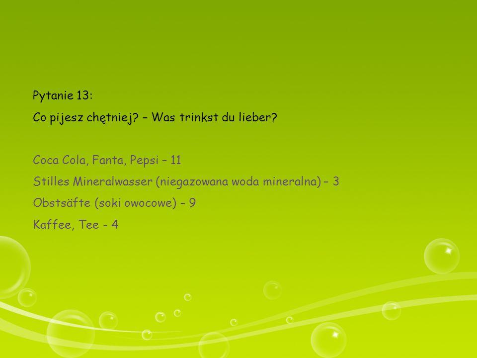 Pytanie 13: Co pijesz chętniej? – Was trinkst du lieber? Coca Cola, Fanta, Pepsi – 11 Stilles Mineralwasser (niegazowana woda mineralna) – 3 Obstsäfte