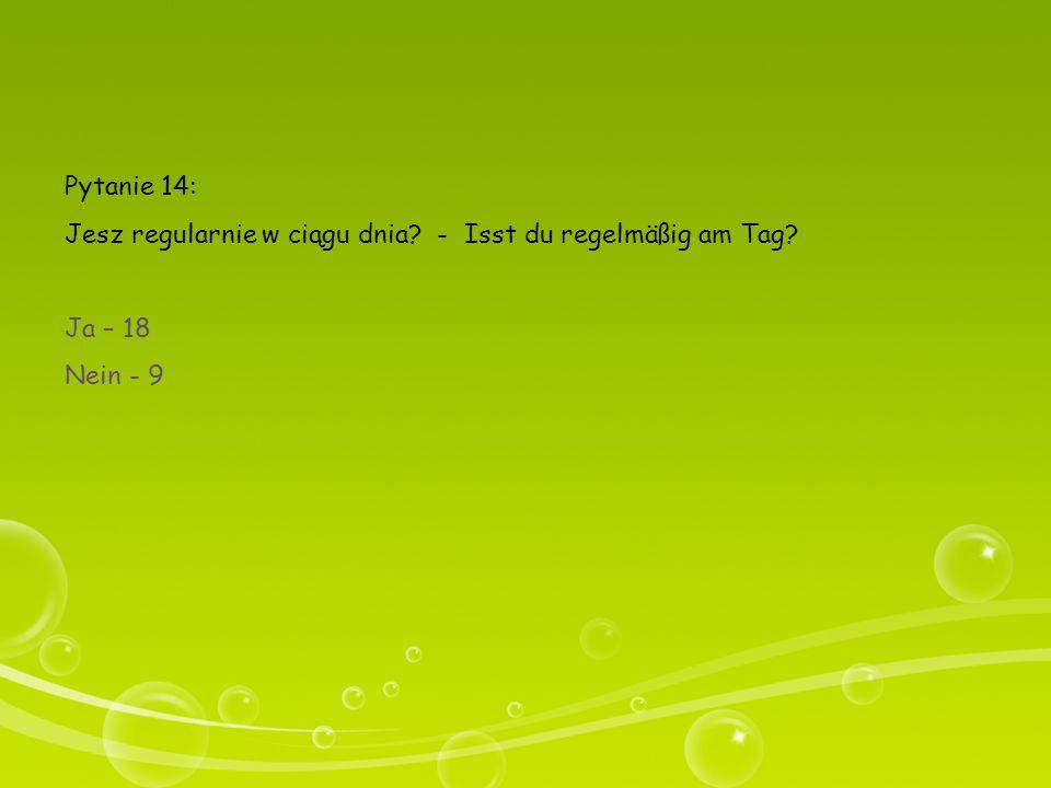 Pytanie 14: Jesz regularnie w ciągu dnia? - Isst du regelmäßig am Tag? Ja – 18 Nein - 9