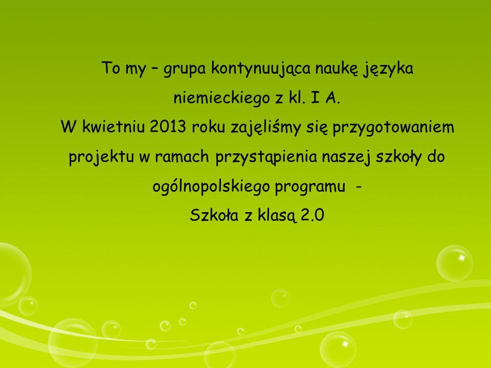 To my – grupa kontynuująca naukę języka niemieckiego z kl. I A. W kwietniu 2013 roku zajęliśmy się przygotowaniem projektu w ramach przystąpienia nasz