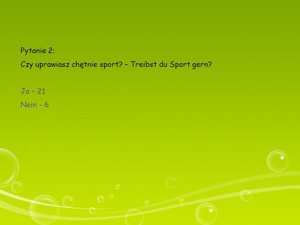 Pytanie 2: Czy uprawiasz chętnie sport? – Treibst du Sport gern? Ja – 21 Nein - 6