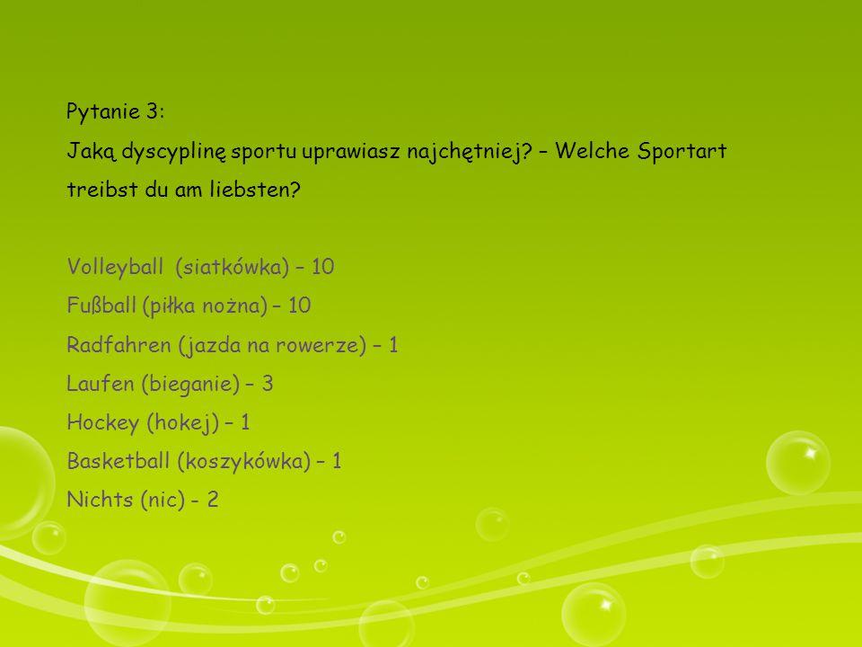 Pytanie 3: Jaką dyscyplinę sportu uprawiasz najchętniej? – Welche Sportart treibst du am liebsten? Volleyball (siatkówka) – 10 Fußball (piłka nożna) –