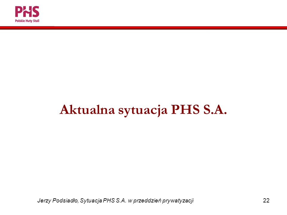 22 Jerzy Podsiadło, Sytuacja PHS S.A. w przeddzień prywatyzacji Aktualna sytuacja PHS S.A.