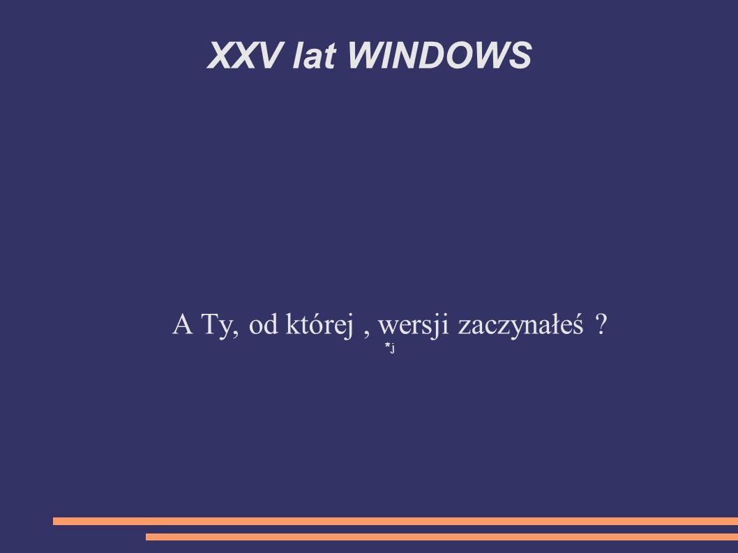 XXV lat WINDOWS A Ty, od której, wersji zaczynałeś ? *j