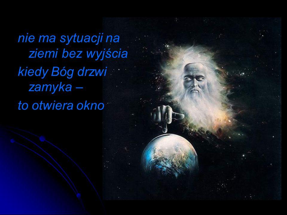 nie ma sytuacji na ziemi bez wyjścia kiedy Bóg drzwi zamyka – to otwiera okno