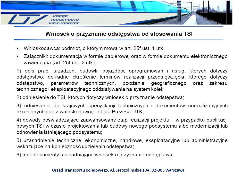 Urząd Transportu Kolejowego, Al. Jerozolimskie 134, 02-305 Warszawa Wnioskodawca: podmiot, o którym mowa w art. 25f ust. 1 utk, Załączniki: dokumentac