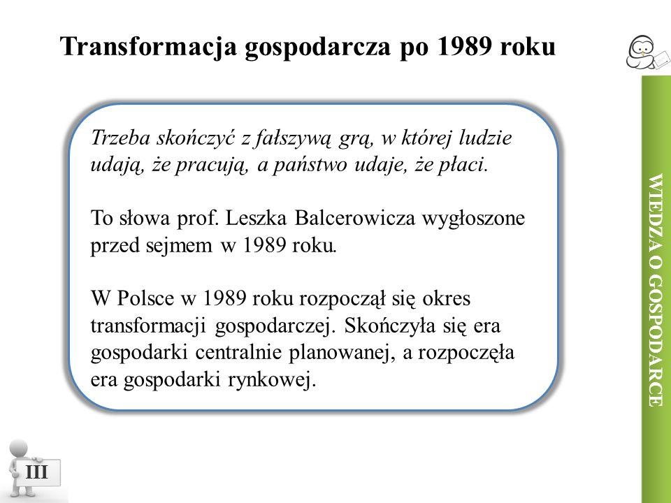 WIEDZA O GOSPODARCE III Transformacja gospodarcza po 1989 roku Trzeba skończyć z fałszywą grą, w której ludzie udają, że pracują, a państwo udaje, że