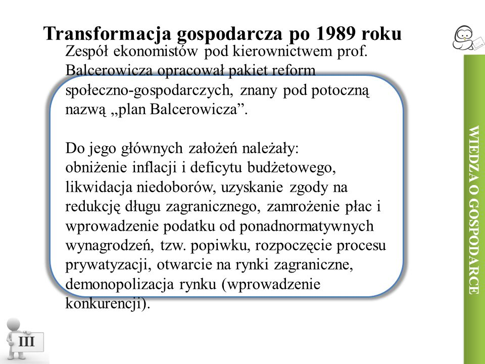 WIEDZA O GOSPODARCE III Transformacja gospodarcza po 1989 roku Zespół ekonomistów pod kierownictwem prof. Balcerowicza opracował pakiet reform społecz
