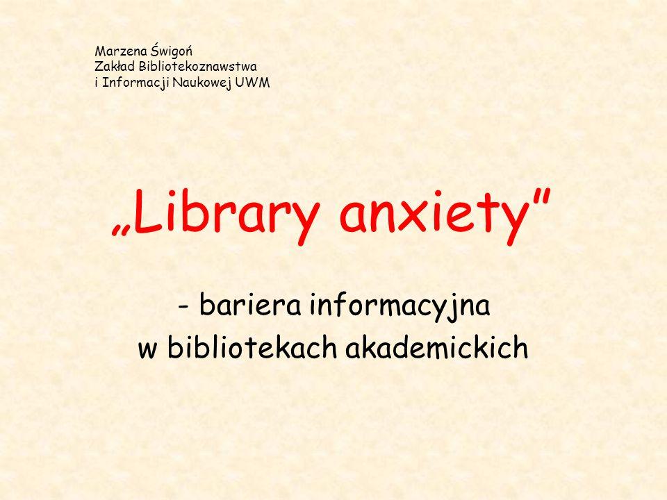 """""""Library anxiety"""" - bariera informacyjna w bibliotekach akademickich Marzena Świgoń Zakład Bibliotekoznawstwa i Informacji Naukowej UWM"""