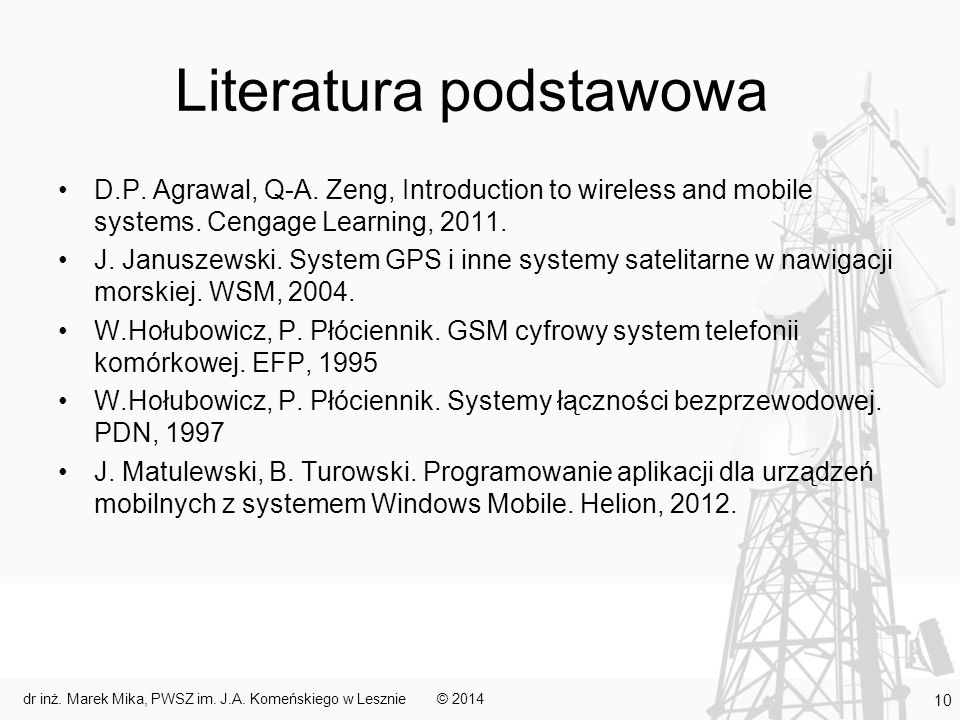 Literatura podstawowa D.P. Agrawal, Q-A. Zeng, Introduction to wireless and mobile systems. Cengage Learning, 2011. J. Januszewski. System GPS i inne