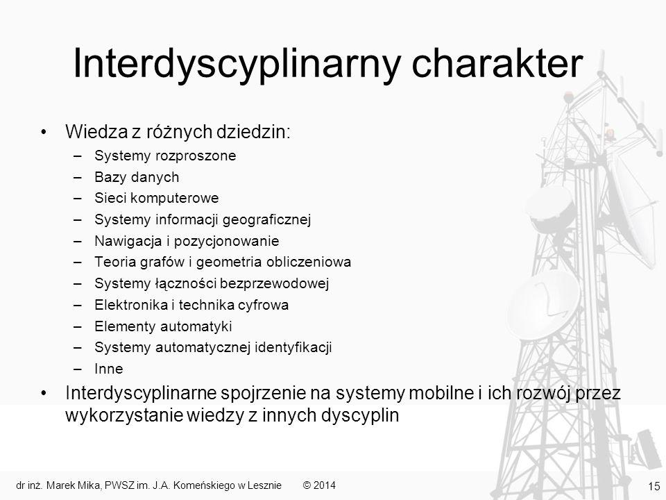 Interdyscyplinarny charakter Wiedza z różnych dziedzin: –Systemy rozproszone –Bazy danych –Sieci komputerowe –Systemy informacji geograficznej –Nawigacja i pozycjonowanie –Teoria grafów i geometria obliczeniowa –Systemy łączności bezprzewodowej –Elektronika i technika cyfrowa –Elementy automatyki –Systemy automatycznej identyfikacji –Inne Interdyscyplinarne spojrzenie na systemy mobilne i ich rozwój przez wykorzystanie wiedzy z innych dyscyplin © 2014dr inż.