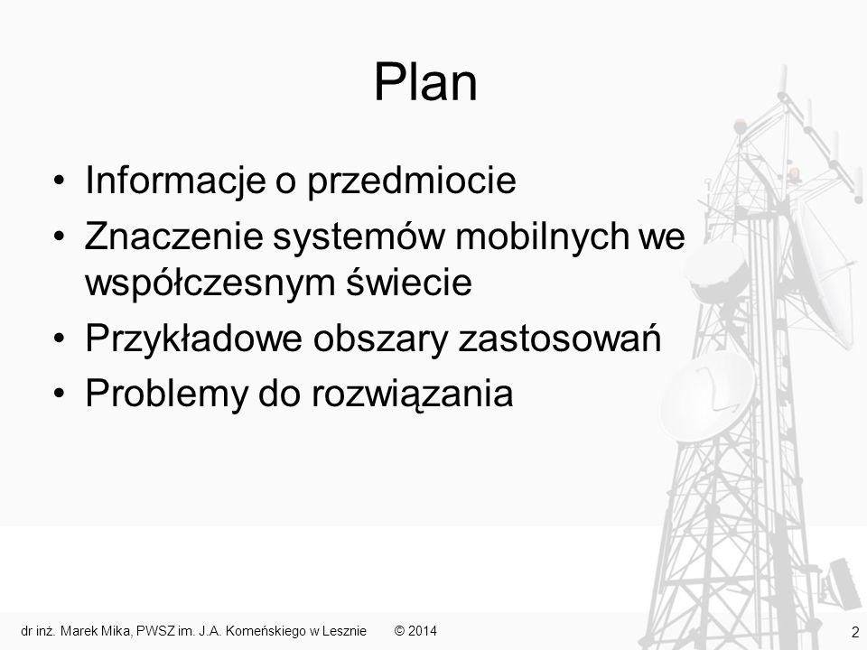 Plan Informacje o przedmiocie Znaczenie systemów mobilnych we współczesnym świecie Przykładowe obszary zastosowań Problemy do rozwiązania © 2014 13 dr inż.