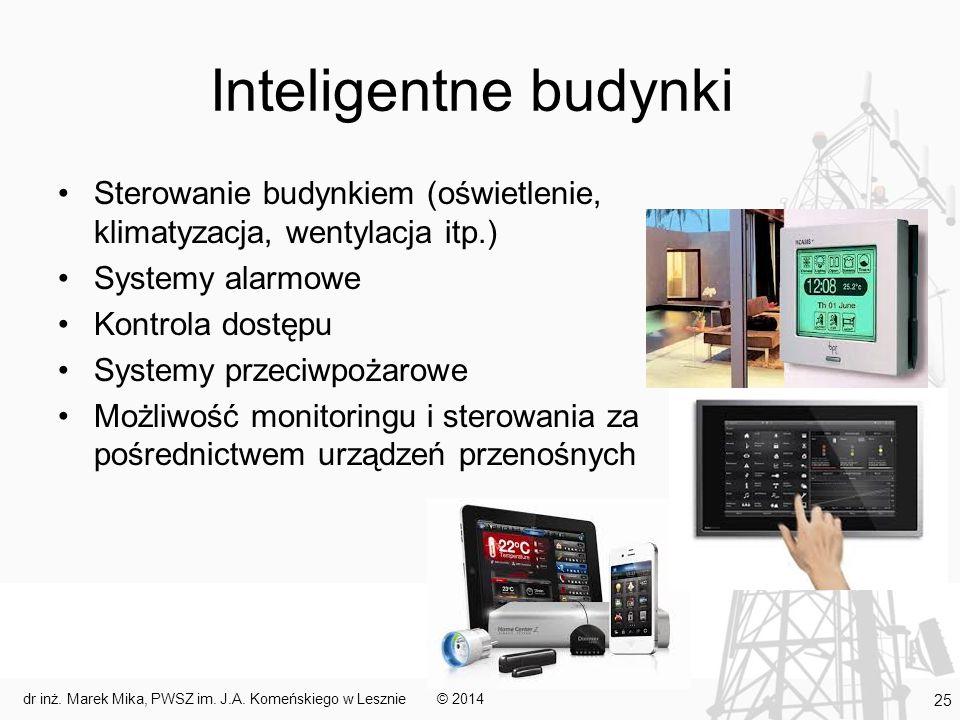 Inteligentne budynki Sterowanie budynkiem (oświetlenie, klimatyzacja, wentylacja itp.) Systemy alarmowe Kontrola dostępu Systemy przeciwpożarowe Możliwość monitoringu i sterowania za pośrednictwem urządzeń przenośnych © 2014dr inż.