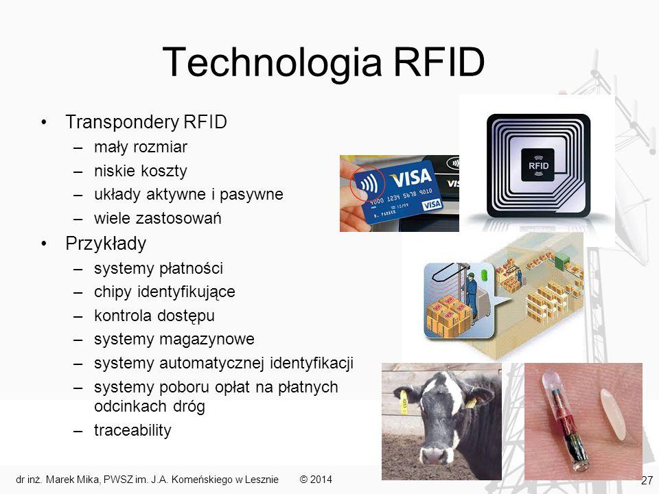 Technologia RFID Transpondery RFID –mały rozmiar –niskie koszty –układy aktywne i pasywne –wiele zastosowań Przykłady –systemy płatności –chipy identyfikujące –kontrola dostępu –systemy magazynowe –systemy automatycznej identyfikacji –systemy poboru opłat na płatnych odcinkach dróg –traceability © 2014dr inż.