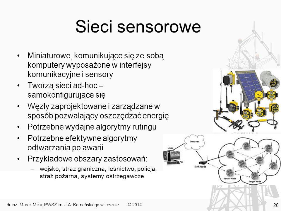Sieci sensorowe Miniaturowe, komunikujące się ze sobą komputery wyposażone w interfejsy komunikacyjne i sensory Tworzą sieci ad-hoc – samokonfigurujące się Węzły zaprojektowane i zarządzane w sposób pozwalający oszczędzać energię Potrzebne wydajne algorytmy rutingu Potrzebne efektywne algorytmy odtwarzania po awarii Przykładowe obszary zastosowań: –wojsko, straż graniczna, leśnictwo, policja, straż pożarna, systemy ostrzegawcze © 2014dr inż.