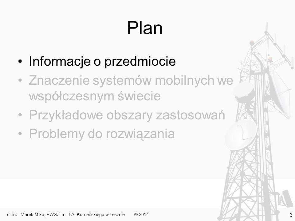 Plan Informacje o przedmiocie Znaczenie systemów mobilnych we współczesnym świecie Przykładowe obszary zastosowań Problemy do rozwiązania © 2014 3 dr inż.