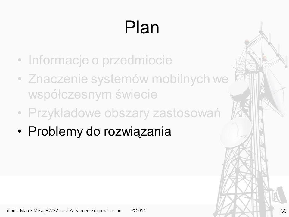 Plan Informacje o przedmiocie Znaczenie systemów mobilnych we współczesnym świecie Przykładowe obszary zastosowań Problemy do rozwiązania © 2014 30 dr inż.