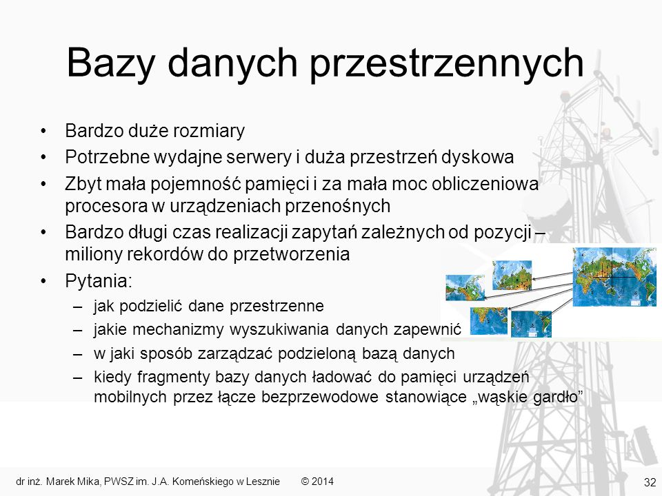 """Bazy danych przestrzennych Bardzo duże rozmiary Potrzebne wydajne serwery i duża przestrzeń dyskowa Zbyt mała pojemność pamięci i za mała moc obliczeniowa procesora w urządzeniach przenośnych Bardzo długi czas realizacji zapytań zależnych od pozycji – miliony rekordów do przetworzenia Pytania: –jak podzielić dane przestrzenne –jakie mechanizmy wyszukiwania danych zapewnić –w jaki sposób zarządzać podzieloną bazą danych –kiedy fragmenty bazy danych ładować do pamięci urządzeń mobilnych przez łącze bezprzewodowe stanowiące """"wąskie gardło © 2014dr inż."""