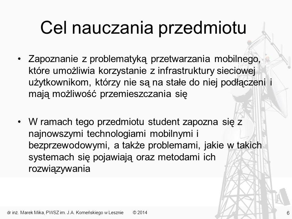 Cel nauczania przedmiotu Zapoznanie z problematyką przetwarzania mobilnego, które umożliwia korzystanie z infrastruktury sieciowej użytkownikom, którzy nie są na stałe do niej podłączeni i mają możliwość przemieszczania się W ramach tego przedmiotu student zapozna się z najnowszymi technologiami mobilnymi i bezprzewodowymi, a także problemami, jakie w takich systemach się pojawiają oraz metodami ich rozwiązywania © 2014dr inż.