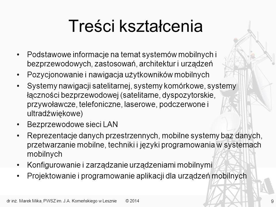 Treści kształcenia Podstawowe informacje na temat systemów mobilnych i bezprzewodowych, zastosowań, architektur i urządzeń Pozycjonowanie i nawigacja użytkowników mobilnych Systemy nawigacji satelitarnej, systemy komórkowe, systemy łączności bezprzewodowej (satelitarne, dyspozytorskie, przywoławcze, telefoniczne, laserowe, podczerwone i ultradźwiękowe) Bezprzewodowe sieci LAN Reprezentacje danych przestrzennych, mobilne systemy baz danych, przetwarzanie mobilne, techniki i języki programowania w systemach mobilnych Konfigurowanie i zarządzanie urządzeniami mobilnymi Projektowanie i programowanie aplikacji dla urządzeń mobilnych © 2014dr inż.