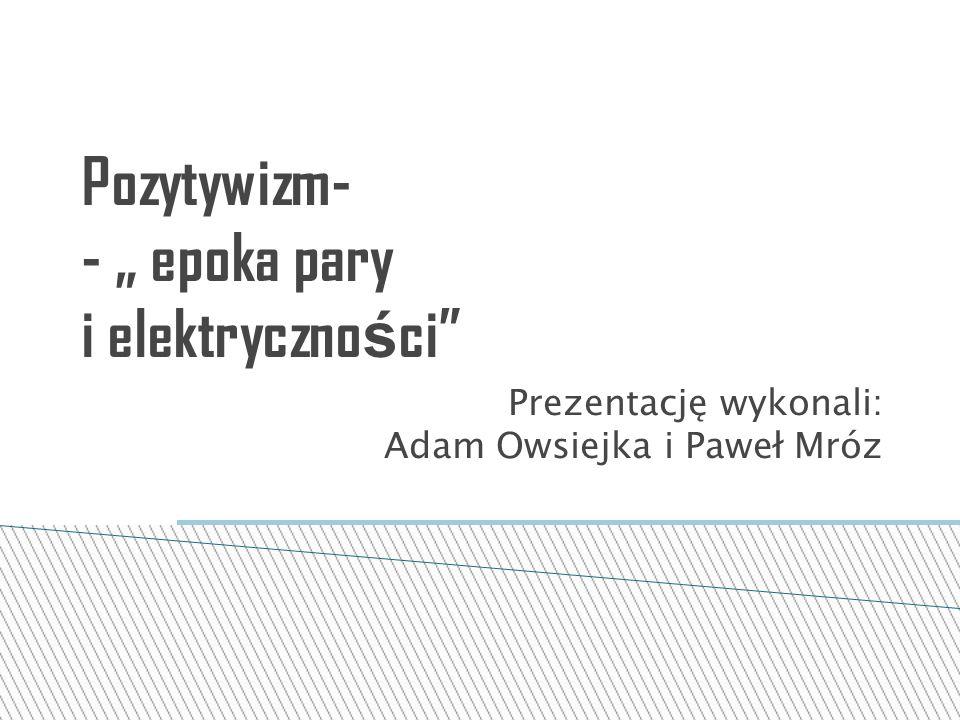 """Pozytywizm- - """" epoka pary i elektryczno ś ci"""" Prezentację wykonali: Adam Owsiejka i Paweł Mróz"""