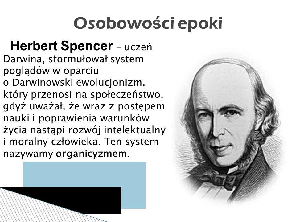 Herbert Spencer – uczeń Darwina, sformułował system poglądów w oparciu o Darwinowski ewolucjonizm, który przenosi na społeczeństwo, gdyż uważał, że wraz z postępem nauki i poprawienia warunków życia nastąpi rozwój intelektualny i moralny człowieka.