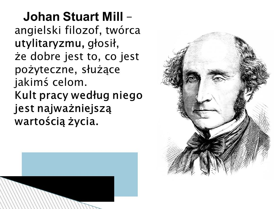 Johan Stuart Mill – angielski filozof, twórca utylitaryzmu, głosił, że dobre jest to, co jest pożyteczne, służące jakimś celom. Kult pracy według nieg