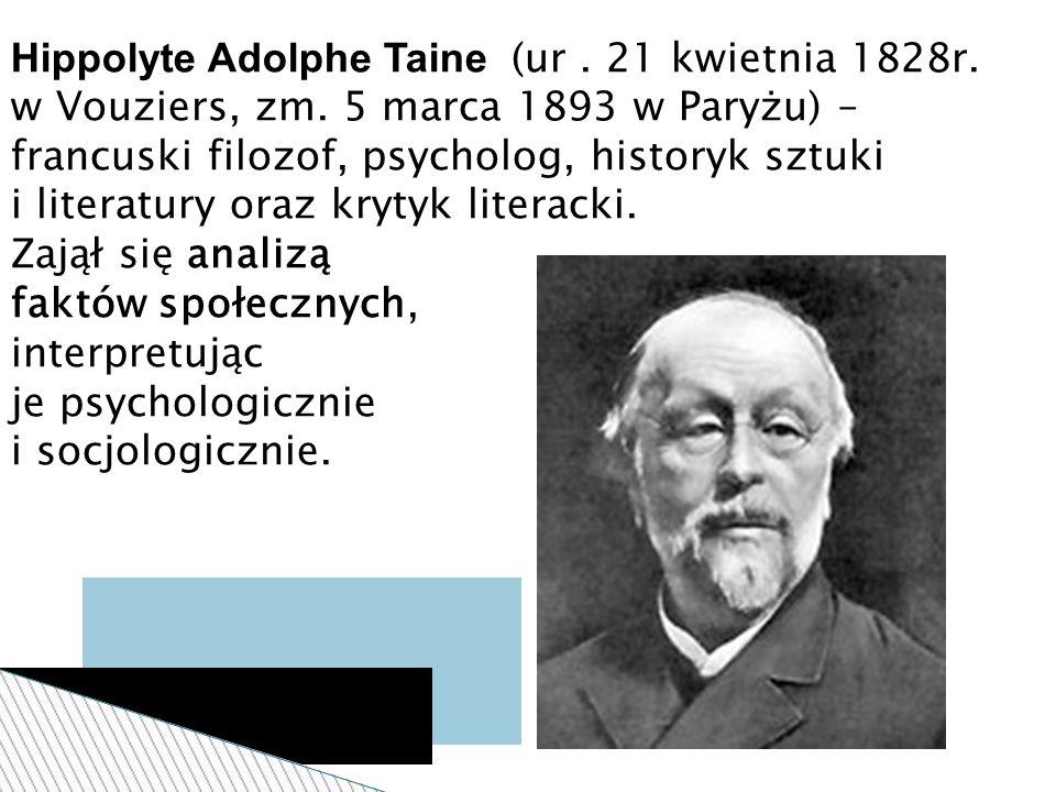 Hippolyte Adolphe Taine (ur. 21 kwietnia 1828r. w Vouziers, zm. 5 marca 1893 w Paryżu) – francuski filozof, psycholog, historyk sztuki i literatury or