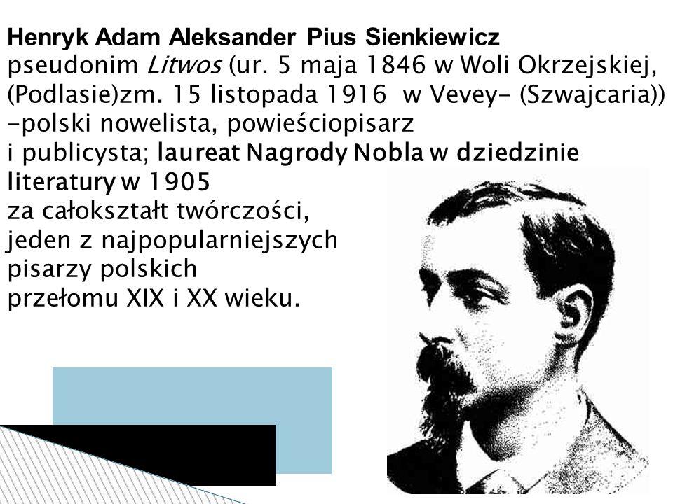 Henryk Adam Aleksander Pius Sienkiewicz pseudonim Litwos (ur. 5 maja 1846 w Woli Okrzejskiej, (Podlasie)zm. 15 listopada 1916 w Vevey- (Szwajcaria)) -