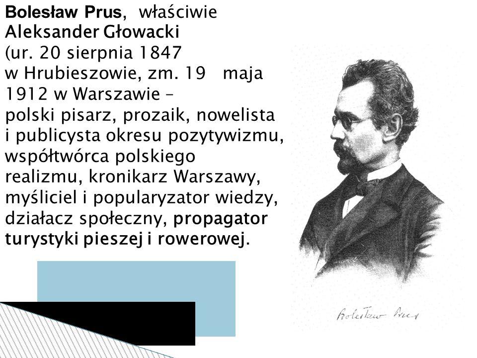 Bolesław Prus, właściwie Aleksander Głowacki (ur. 20 sierpnia 1847 w Hrubieszowie, zm. 19 maja 1912 w Warszawie – polski pisarz, prozaik, nowelista i
