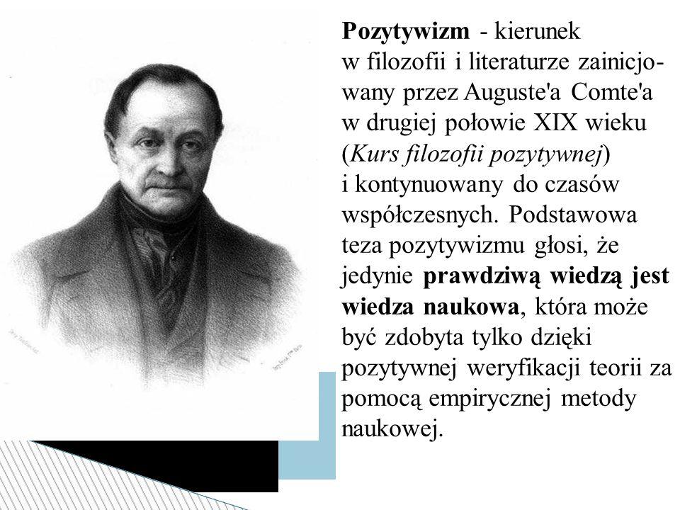 Pozytywizm - kierunek w filozofii i literaturze zainicjo- wany przez Auguste'a Comte'a w drugiej połowie XIX wieku (Kurs filozofii pozytywnej) i konty
