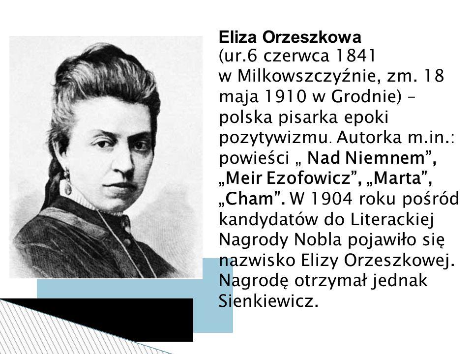 """Eliza Orzeszkowa (ur.6 czerwca 1841 w Milkowszczyźnie, zm. 18 maja 1910 w Grodnie) – polska pisarka epoki pozytywizmu. Autorka m.in.: powieści """" Nad N"""