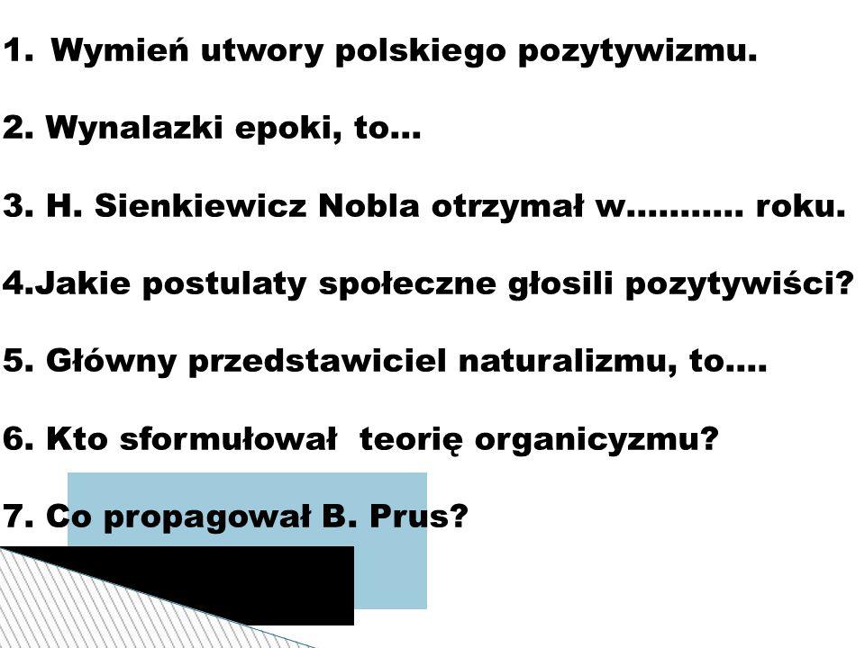 1.Wymień utwory polskiego pozytywizmu. 2. Wynalazki epoki, to… 3. H. Sienkiewicz Nobla otrzymał w……….. roku. 4.Jakie postulaty społeczne głosili pozyt