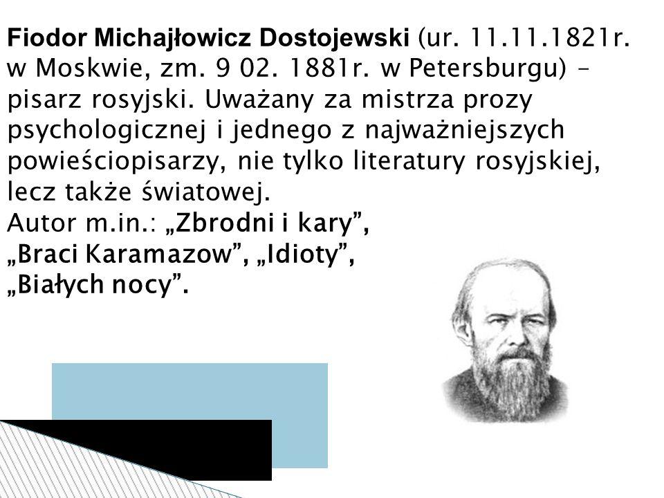 Fiodor Michajłowicz Dostojewski (ur. 11.11.1821r. w Moskwie, zm. 9 02. 1881r. w Petersburgu) – pisarz rosyjski. Uważany za mistrza prozy psychologiczn