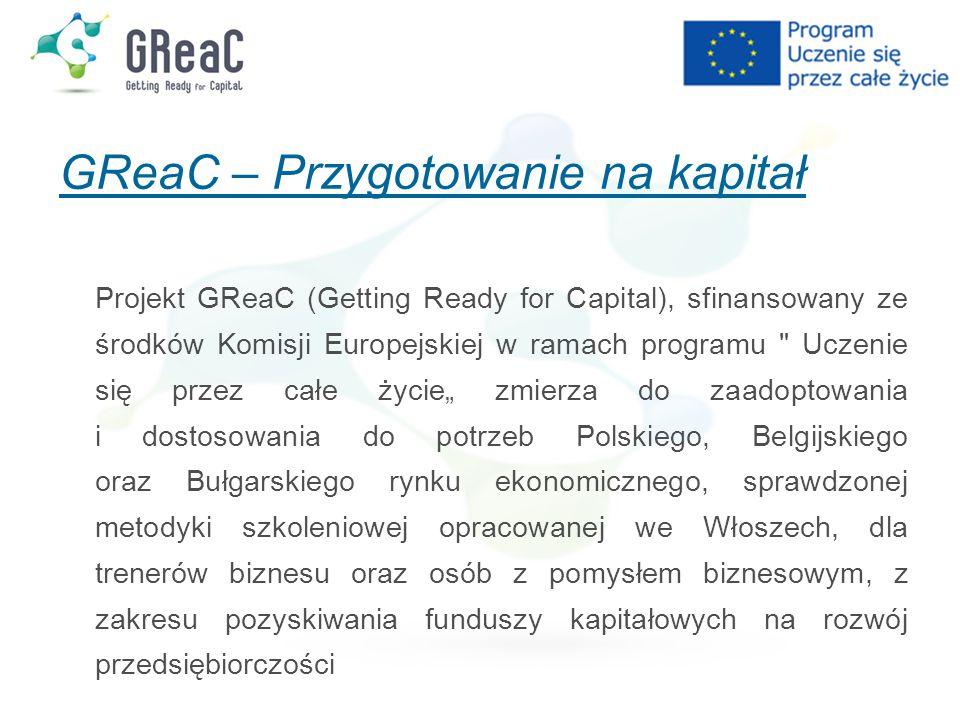 """GReaC – Przygotowanie na kapitał Projekt GReaC (Getting Ready for Capital), sfinansowany ze środków Komisji Europejskiej w ramach programu Uczenie się przez całe życie"""" zmierza do zaadoptowania i dostosowania do potrzeb Polskiego, Belgijskiego oraz Bułgarskiego rynku ekonomicznego, sprawdzonej metodyki szkoleniowej opracowanej we Włoszech, dla trenerów biznesu oraz osób z pomysłem biznesowym, z zakresu pozyskiwania funduszy kapitałowych na rozwój przedsiębiorczości"""