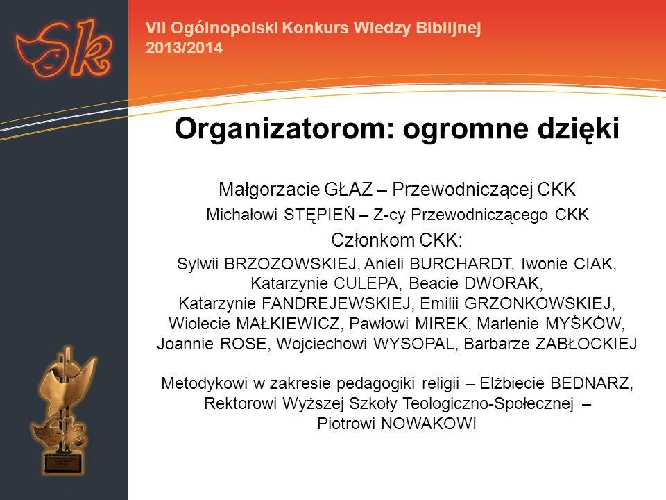 Organizatorom: ogromne dzięki Małgorzacie GŁAZ – Przewodniczącej CKK Michałowi STĘPIEŃ – Z-cy Przewodniczącego CKK Członkom CKK: Sylwii BRZOZOWSKIEJ, Anieli BURCHARDT, Iwonie CIAK, Katarzynie CULEPA, Beacie DWORAK, Katarzynie FANDREJEWSKIEJ, Emilii GRZONKOWSKIEJ, Wiolecie MAŁKIEWICZ, Pawłowi MIREK, Marlenie MYŚKÓW, Joannie ROSE, Wojciechowi WYSOPAL, Barbarze ZABŁOCKIEJ Metodykowi w zakresie pedagogiki religii – Elżbiecie BEDNARZ, Rektorowi Wyższej Szkoły Teologiczno-Społecznej – Piotrowi NOWAKOWI VII Ogólnopolski Konkurs Wiedzy Biblijnej 2013/2014