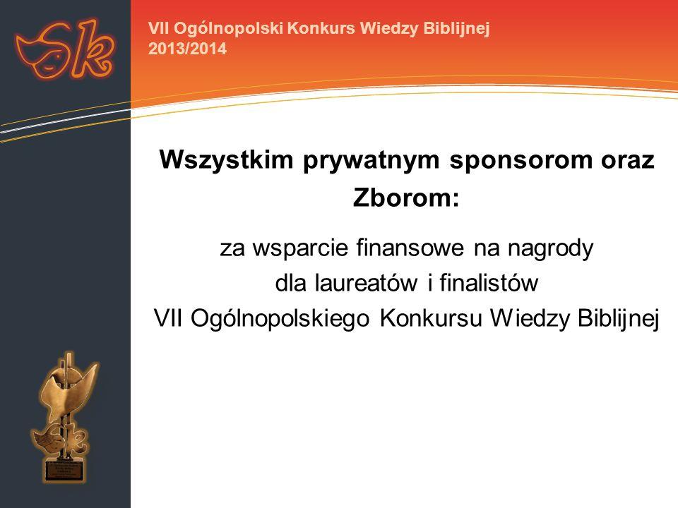 Wszystkim prywatnym sponsorom oraz Zborom: za wsparcie finansowe na nagrody dla laureatów i finalistów VII Ogólnopolskiego Konkursu Wiedzy Biblijnej VII Ogólnopolski Konkurs Wiedzy Biblijnej 2013/2014