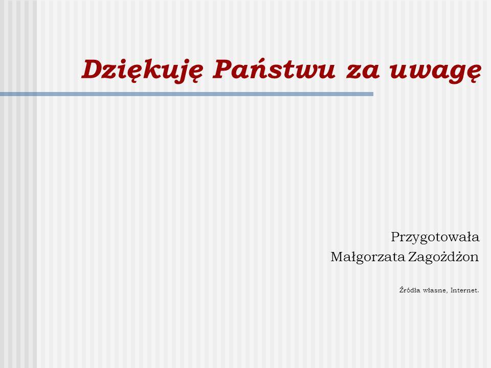 Dziękuję Państwu za uwagę Przygotowała Małgorzata Zagożdżon Źródła własne, Internet.