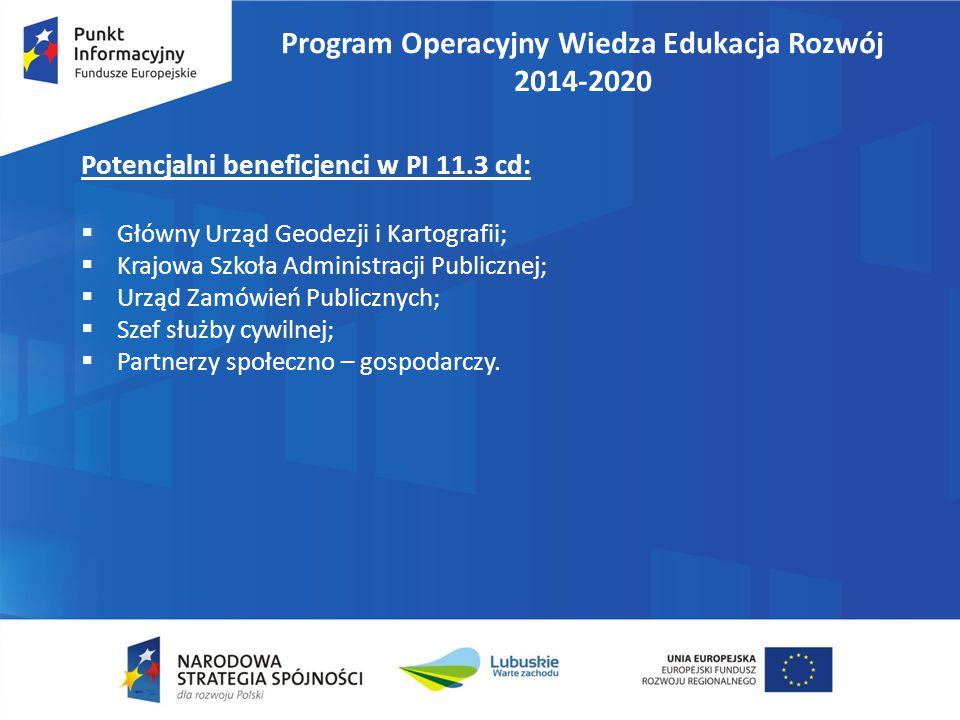 Program Operacyjny Wiedza Edukacja Rozwój 2014-2020 Potencjalni beneficjenci w PI 11.3 cd:  Główny Urząd Geodezji i Kartografii;  Krajowa Szkoła Adm